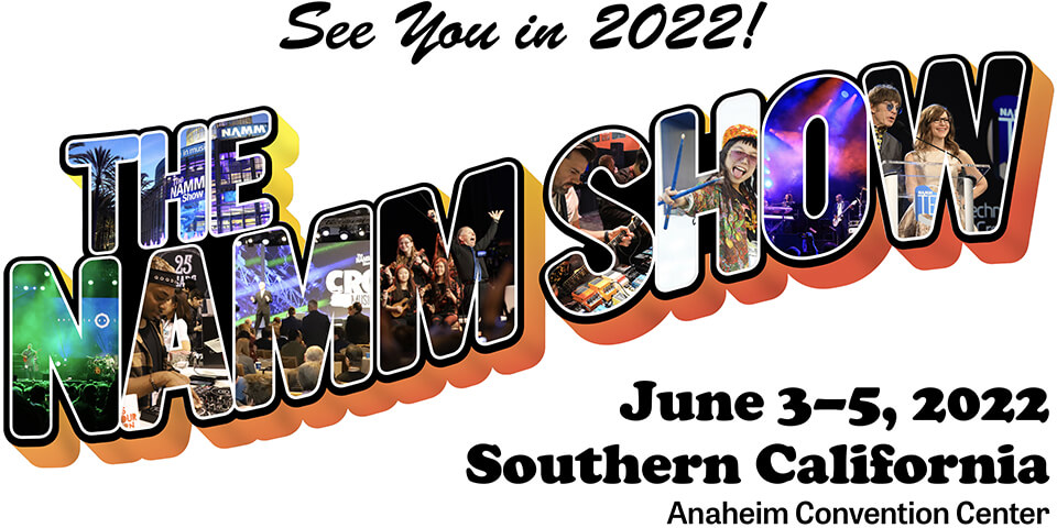 See you in the Spring 2022! - The NAMM Show - June 3-5, 2022 - Southern California at the Anaheim Convention Center