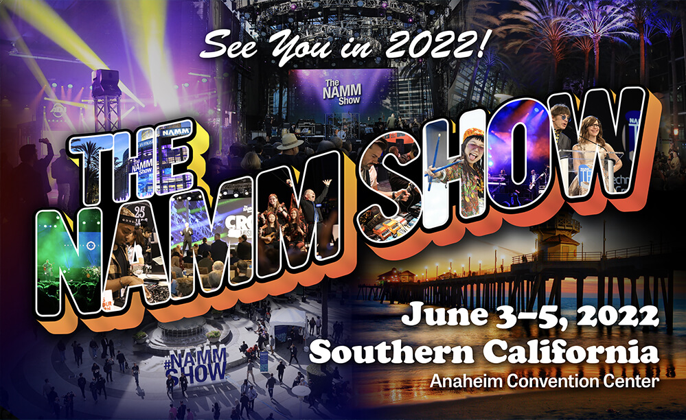 See you in the Spring 2022! - The NAMM Show - June 3-5 - Southern California at the Anaheim Convention Center